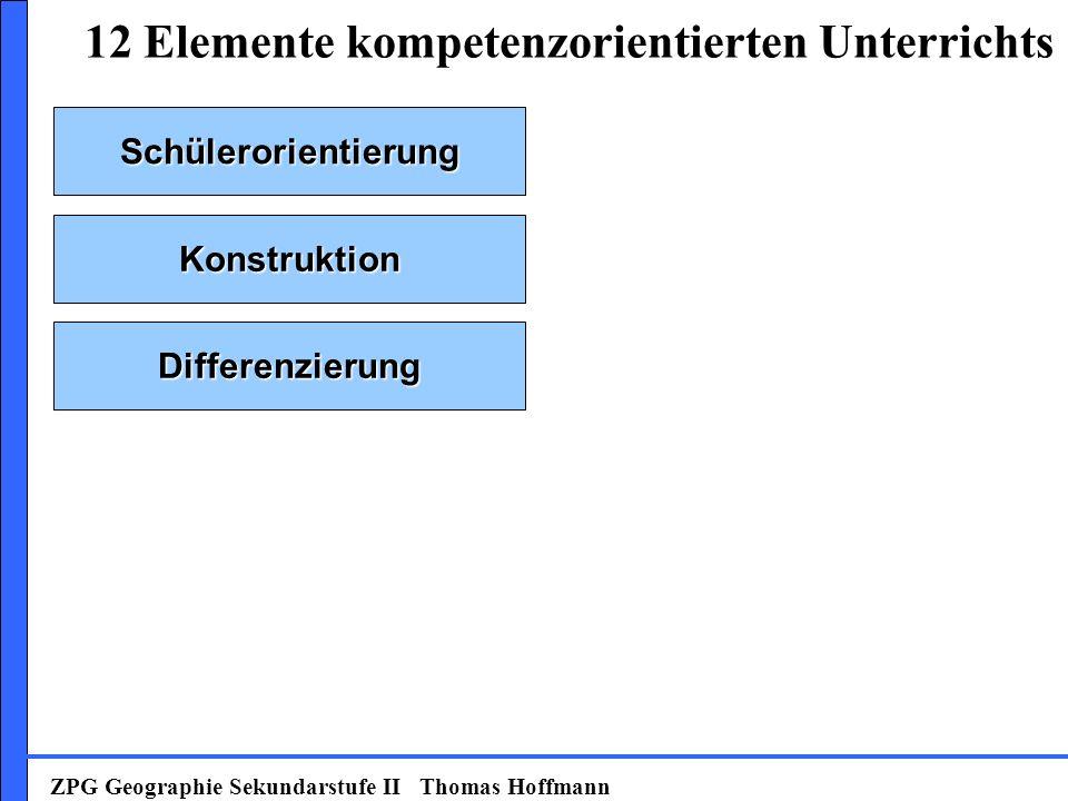 Schülerorientierung Konstruktion Differenzierung 12 Elemente kompetenzorientierten Unterrichts ZPG Geographie Sekundarstufe II Thomas Hoffmann