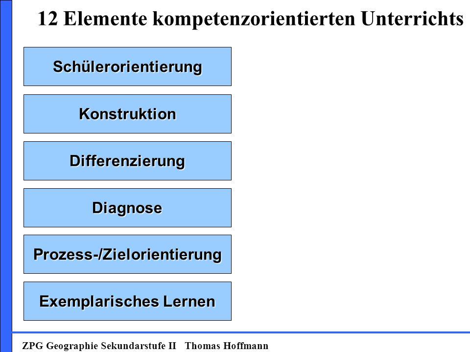 Schülerorientierung Konstruktion Prozess-/Zielorientierung Exemplarisches Lernen Diagnose Differenzierung 12 Elemente kompetenzorientierten Unterrichts ZPG Geographie Sekundarstufe II Thomas Hoffmann