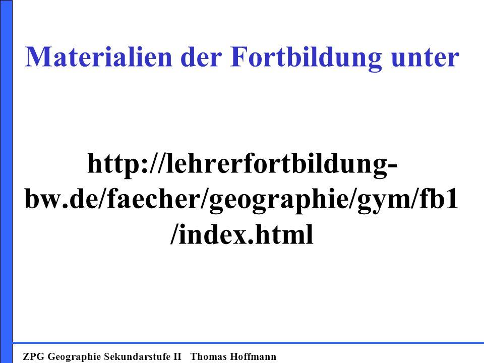 Materialien der Fortbildung unter http://lehrerfortbildung- bw.de/faecher/geographie/gym/fb1 /index.html ZPG Geographie Sekundarstufe II Thomas Hoffmann
