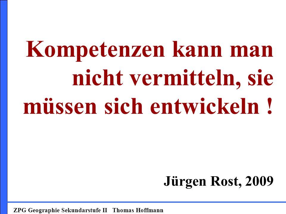 ZPG Geographie Sekundarstufe II Thomas Hoffmann Kompetenzen kann man nicht vermitteln, sie müssen sich entwickeln .