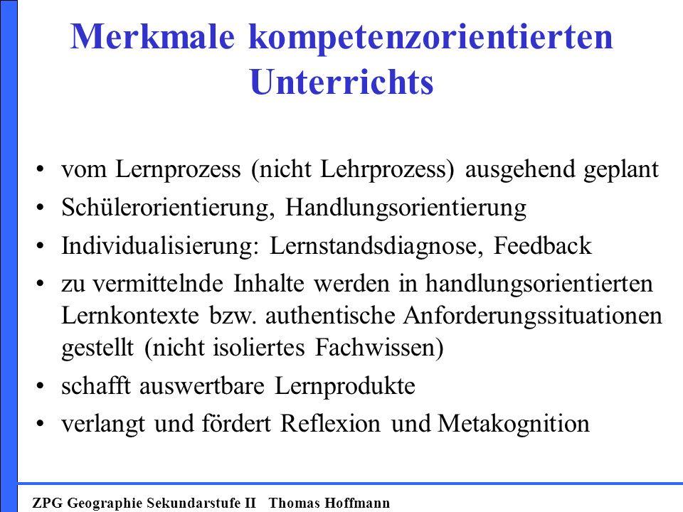 ZPG Geographie Sekundarstufe II Thomas Hoffmann vom Lernprozess (nicht Lehrprozess) ausgehend geplant Schülerorientierung, Handlungsorientierung Individualisierung: Lernstandsdiagnose, Feedback zu vermittelnde Inhalte werden in handlungsorientierten Lernkontexte bzw.