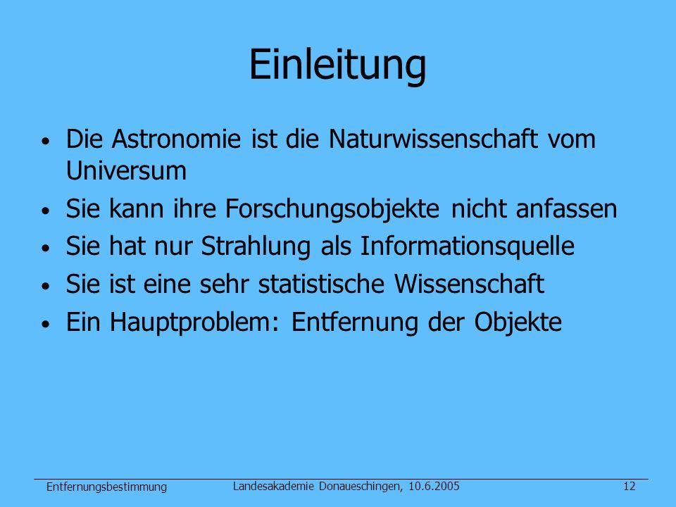 Entfernungsbestimmung Landesakademie Donaueschingen, 10.6.200512 Einleitung Die Astronomie ist die Naturwissenschaft vom Universum Sie kann ihre Forsc