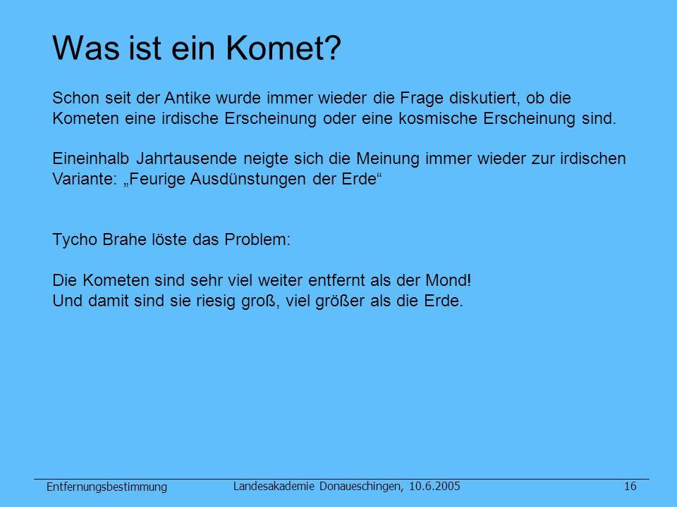 Entfernungsbestimmung Landesakademie Donaueschingen, 10.6.200516 Was ist ein Komet? Schon seit der Antike wurde immer wieder die Frage diskutiert, ob