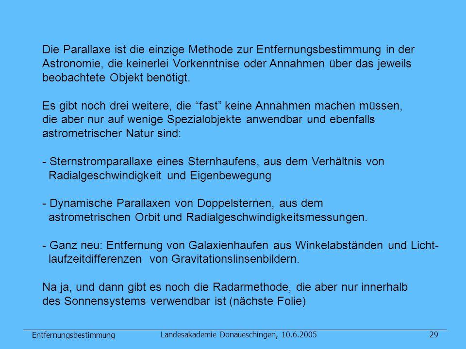 Entfernungsbestimmung Landesakademie Donaueschingen, 10.6.200529 Die Parallaxe ist die einzige Methode zur Entfernungsbestimmung in der Astronomie, di
