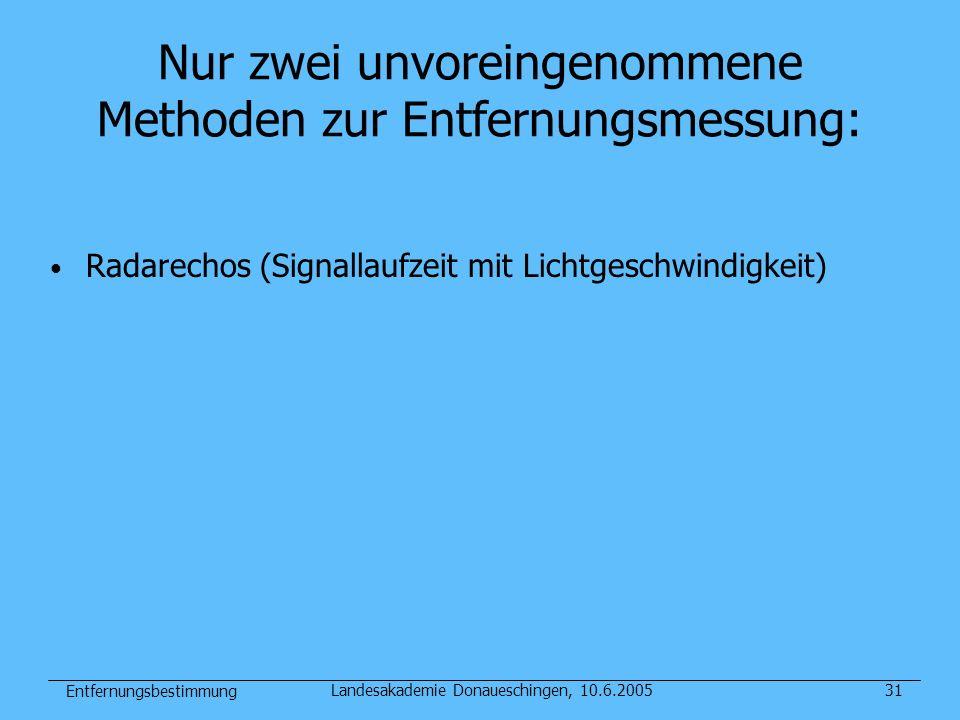 Entfernungsbestimmung Landesakademie Donaueschingen, 10.6.200531 Nur zwei unvoreingenommene Methoden zur Entfernungsmessung: Radarechos (Signallaufzei