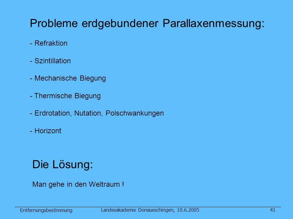 Entfernungsbestimmung Landesakademie Donaueschingen, 10.6.200541 Probleme erdgebundener Parallaxenmessung: - Refraktion - Szintillation - Mechanische