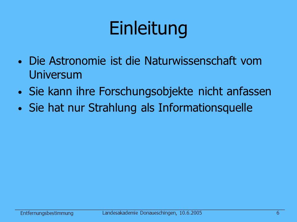 Entfernungsbestimmung Landesakademie Donaueschingen, 10.6.20057 Das Wesen der Astronomie Die Astronomie ist diejenige Naturwissenschaft, die sich mit den Objekten und Vorgängen außerhalb der Erde, draußen im großen, weiten Weltall beschäftigt.