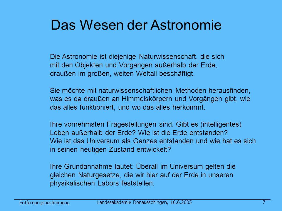 Entfernungsbestimmung Landesakademie Donaueschingen, 10.6.200568 Entfernung von Galaxienhaufen aus Röntgenhalo und Sunyayev-Zeldovich-Effekt (WMAP Mikrowellenhintergrundstrahlung) (Abell 2142 Chandra-Röntgenbild) Sei N=Gesamtzahl der Elektronen, L die Größe des Haufens: (1): SZE = Integral (Dichte) dx ~ N/L 3 mal L = N / L 2 (2): XRAY = Integral (Dichte 2 ) dx ~ N/L 6 mal L = N 2 / L 5 Aus (3): N = SZE mal L 2 Das in (2): XRAY = SZE 2 mal L 4 / L 5 = SZE 2 / L Daraus: L = SZE 2 / XRAY Entfernung: Aus Vergleich dieser linearen Größe mit dem direkt beobachteten Winkeldurchmesser (Umgeht die kosmische Entfernungsleiter, ebenso die nächste Methode)