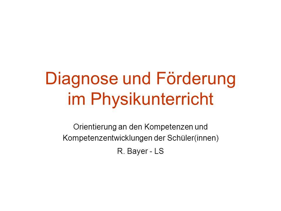 Diagnose und Förderung im Physikunterricht Orientierung an den Kompetenzen und Kompetenzentwicklungen der Schüler(innen) R. Bayer - LS