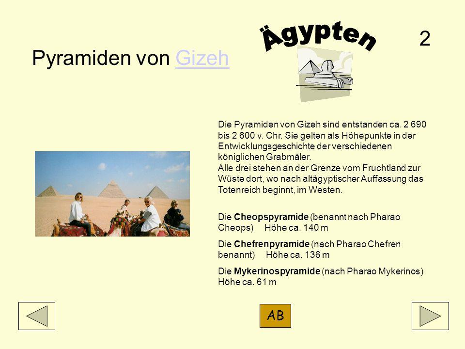 Pyramiden von GizehGizeh Die Pyramiden von Gizeh sind entstanden ca. 2 690 bis 2 600 v. Chr. Sie gelten als Höhepunkte in der Entwicklungsgeschichte d