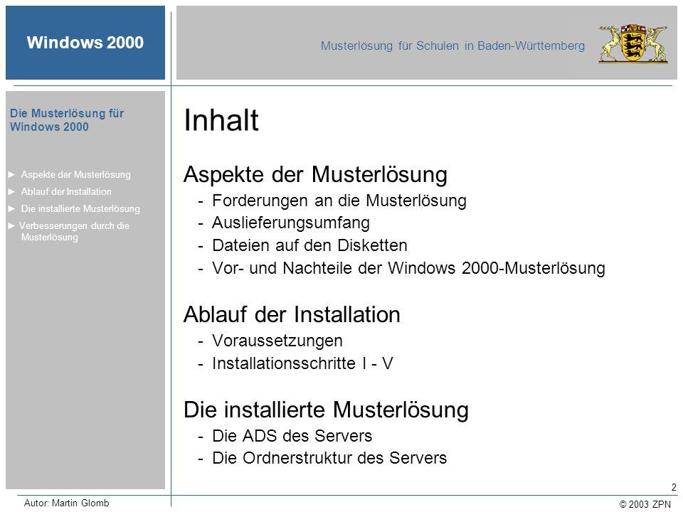 © 2003 ZPN Windows 2000 Musterlösung für Schulen in Baden-Württemberg Die Musterlösung für Windows 2000 Autor: Martin Glomb 13 Die Datei PRODUKTE.TXT Aspekte der Musterlösung -Forderungen an die Muster- lösung I - II -Auslieferungsumfang -Inhalte der Musterlösungs-CD -Inhalte der Serverdisketten -Vorteile durch Windows 2000 -Nachteile durch Windows 2000 Ablauf der Installation Die installierte Musterlösung Verbesserungen durch die Musterlösung