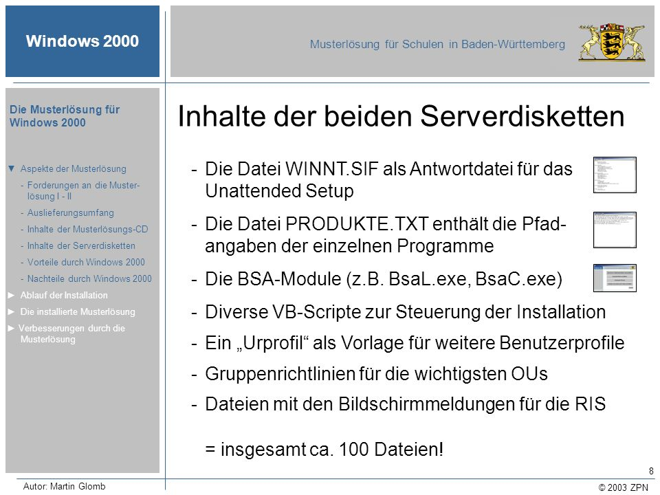 © 2003 ZPN Windows 2000 Musterlösung für Schulen in Baden-Württemberg Die Musterlösung für Windows 2000 Autor: Martin Glomb 9 Die Datei CDSTART.EXE Aspekte der Musterlösung -Forderungen an die Muster- lösung I - II -Auslieferungsumfang -Inhalte der Musterlösungs-CD -Inhalte der Serverdisketten -Vorteile durch Windows 2000 -Nachteile durch Windows 2000 Ablauf der Installation Die installierte Musterlösung Verbesserungen durch die Musterlösung