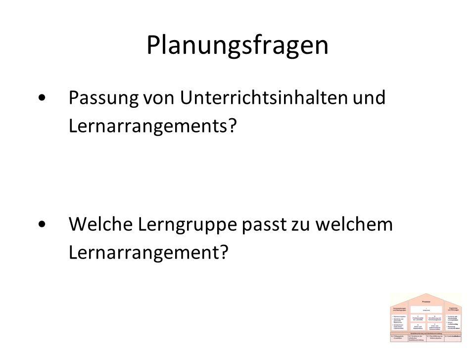 Planungsfragen Passung von Unterrichtsinhalten und Lernarrangements? Welche Lerngruppe passt zu welchem Lernarrangement?