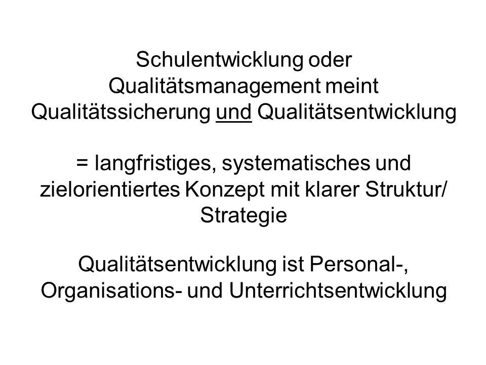 Schulentwicklung oder Qualitätsmanagement meint Qualitätssicherung und Qualitätsentwicklung = langfristiges, systematisches und zielorientiertes Konze