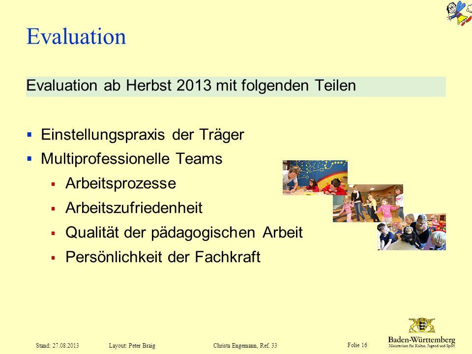 Ministerium für Kultus, Jugend und Sport Folie 16 Layout: Peter Braig Stand: 27.08.2013Christa Engemann, Ref. 33 Evaluation Evaluation ab Herbst 2013