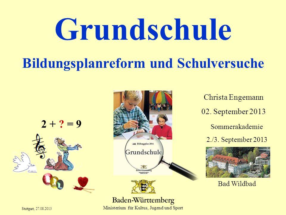 Ministerium für Kultus, Jugend und Sport Stuttgart, 27.08.2013 Grundschule Bildungsplanreform und Schulversuche Christa Engemann 02. September 2013 2