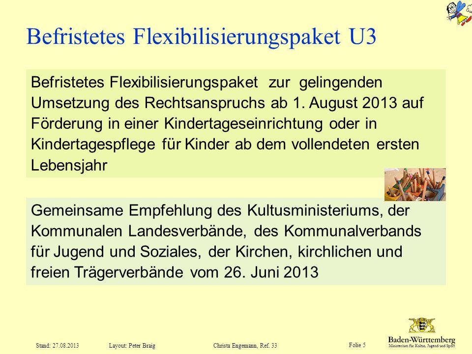 Ministerium für Kultus, Jugend und Sport Folie 5 Layout: Peter Braig Stand: 27.08.2013Christa Engemann, Ref. 33 Befristetes Flexibilisierungspaket U3