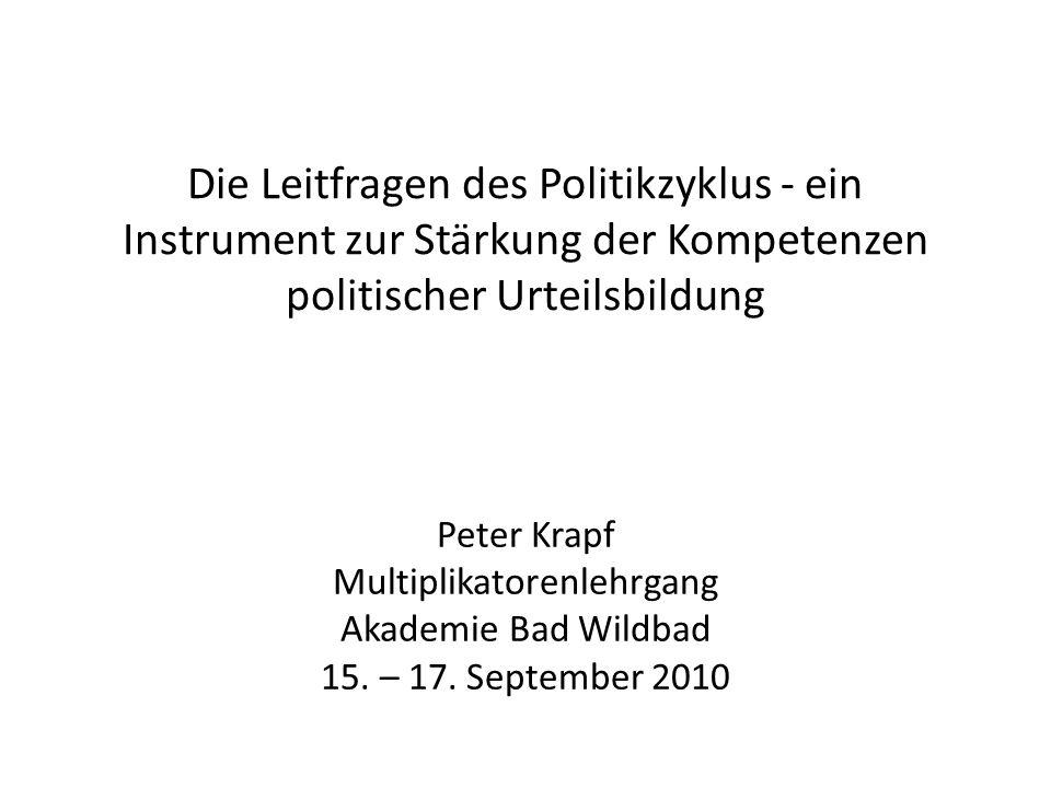 Die Leitfragen des Politikzyklus - ein Instrument zur Stärkung der Kompetenzen politischer Urteilsbildung Peter Krapf Multiplikatorenlehrgang Akademie Bad Wildbad 15.