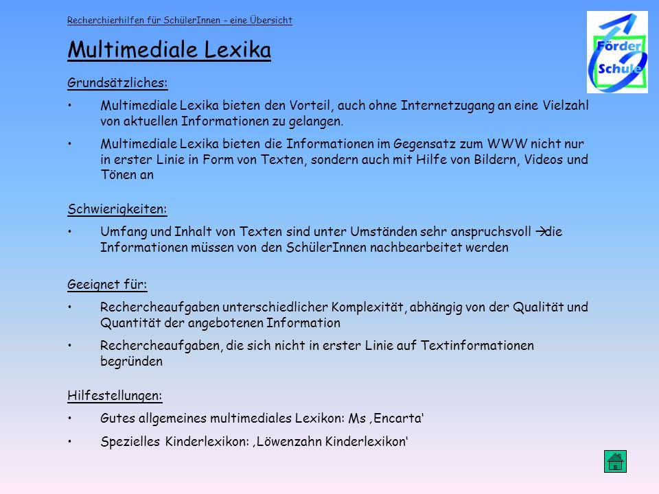 Recherchierhilfen für SchülerInnen - eine Übersicht Multimediale Lexika Grundsätzliches: Multimediale Lexika bieten den Vorteil, auch ohne Internetzugang an eine Vielzahl von aktuellen Informationen zu gelangen.