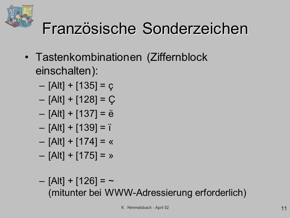 K. Himmelsbach - April 02 11 Französische Sonderzeichen Tastenkombinationen (Ziffernblock einschalten): –[Alt] + [135] = ç –[Alt] + [128] = Ç –[Alt] +