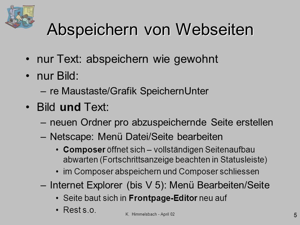 K. Himmelsbach - April 02 5 Abspeichern von Webseiten nur Text: abspeichern wie gewohnt nur Bild: –re Maustaste/Grafik SpeichernUnter Bild und Text: –