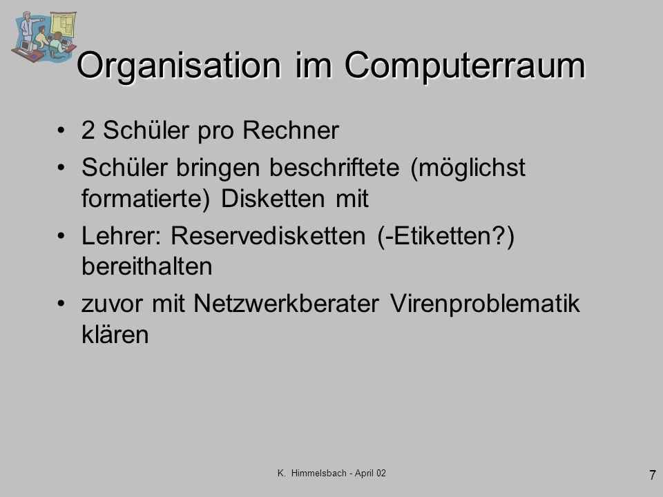 K. Himmelsbach - April 02 7 Organisation im Computerraum 2 Schüler pro Rechner Schüler bringen beschriftete (möglichst formatierte) Disketten mit Lehr