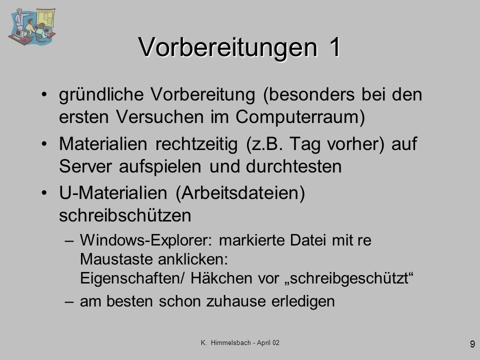 K. Himmelsbach - April 02 9 Vorbereitungen 1 gründliche Vorbereitung (besonders bei den ersten Versuchen im Computerraum) Materialien rechtzeitig (z.B