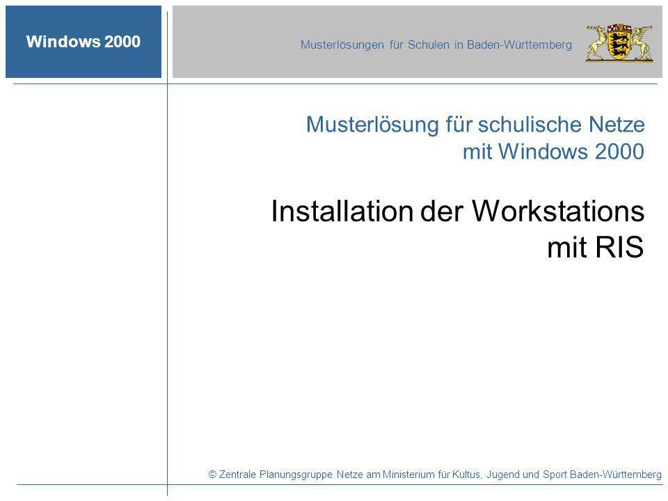 Windows 2000 Musterlösungen für Schulen in Baden-Württemberg Musterlösung für schulische Netze mit Windows 2000 © Zentrale Planungsgruppe Netze am Ministerium für Kultus, Jugend und Sport Baden-Württemberg Installation der Workstations mit RIS