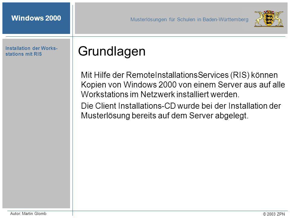 Windows 2000 Musterlösungen für Schulen in Baden-Württemberg © 2003 ZPN Autor: Martin Glomb Installation der Works- stations mit RIS Mit Hilfe der RemoteInstallationsServices (RIS) können Kopien von Windows 2000 von einem Server aus auf alle Workstations im Netzwerk installiert werden.