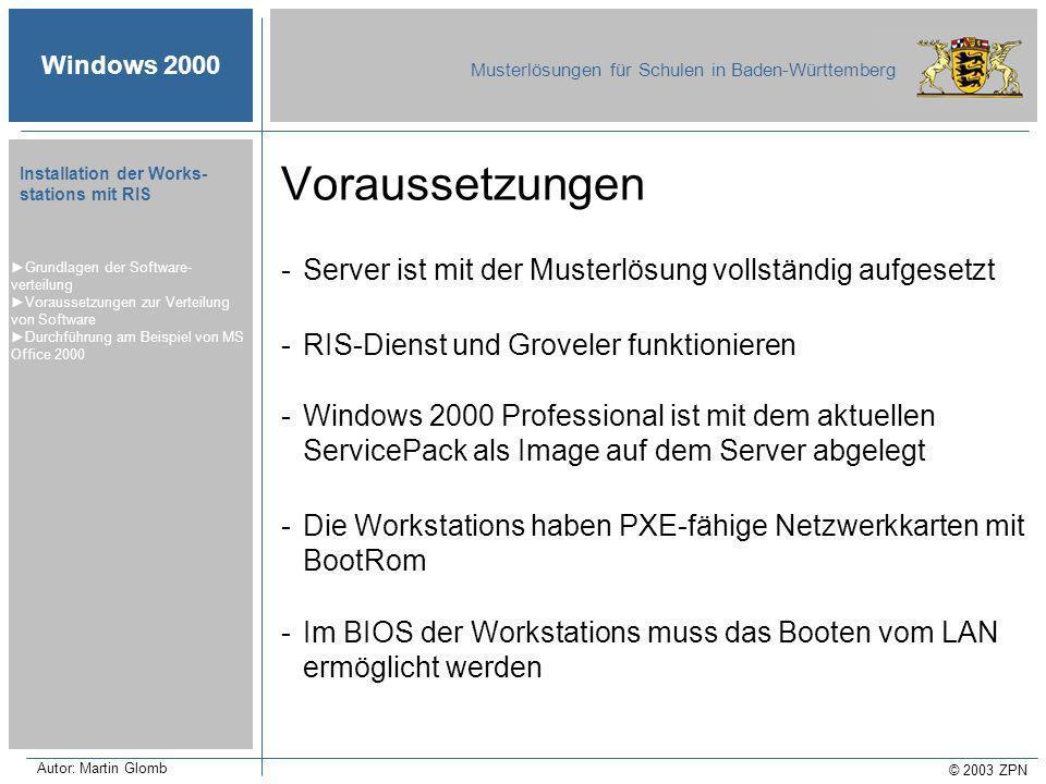 Windows 2000 Musterlösungen für Schulen in Baden-Württemberg © 2003 ZPN Autor: Martin Glomb Installation der Works- stations mit RIS -Server ist mit der Musterlösung vollständig aufgesetzt -RIS-Dienst und Groveler funktionieren -Windows 2000 Professional ist mit dem aktuellen ServicePack als Image auf dem Server abgelegt -Die Workstations haben PXE-fähige Netzwerkkarten mit BootRom -Im BIOS der Workstations muss das Booten vom LAN ermöglicht werden Grundlagen der Software- verteilung Voraussetzungen zur Verteilung von Software Durchführung am Beispiel von MS Office 2000 Voraussetzungen