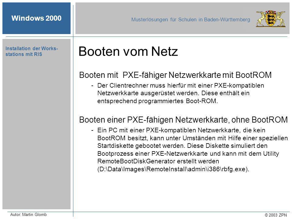 Windows 2000 Musterlösungen für Schulen in Baden-Württemberg © 2003 ZPN Autor: Martin Glomb Installation der Works- stations mit RIS Booten mit PXE-fähiger Netzwerkkarte mit BootROM -Der Clientrechner muss hierfür mit einer PXE-kompatiblen Netzwerkkarte ausgerüstet werden.