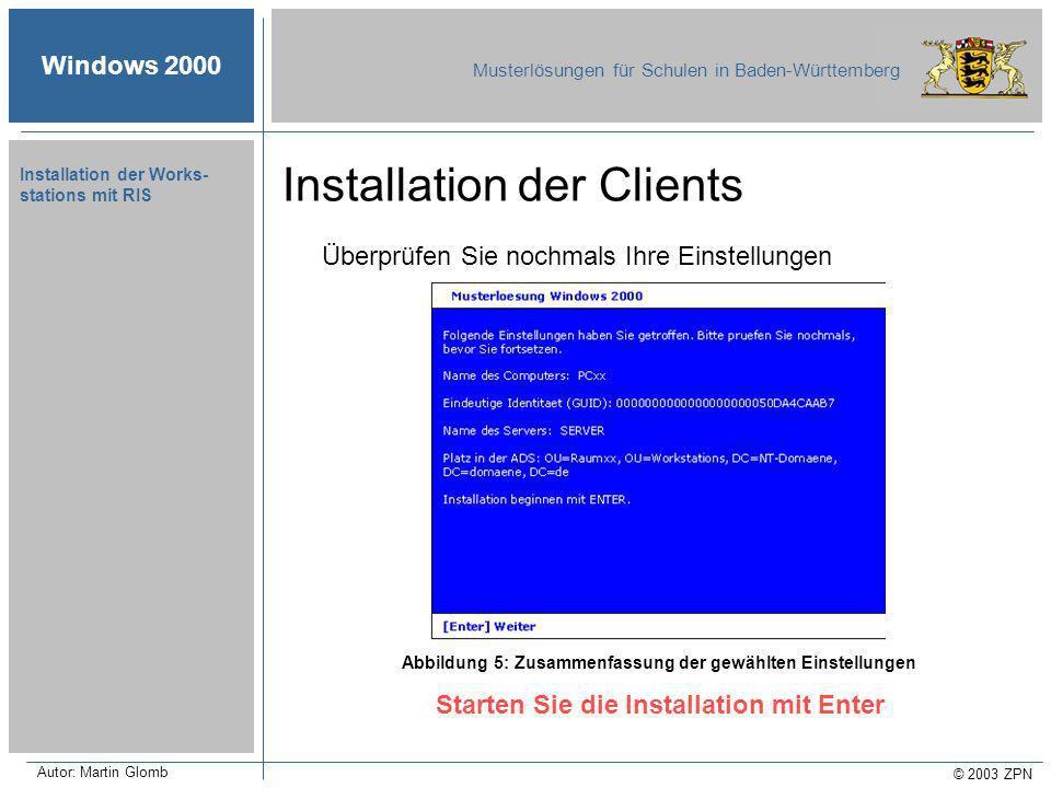 Windows 2000 Musterlösungen für Schulen in Baden-Württemberg © 2003 ZPN Autor: Martin Glomb Installation der Works- stations mit RIS Überprüfen Sie nochmals Ihre Einstellungen Starten Sie die Installation mit Enter Abbildung 5: Zusammenfassung der gewählten Einstellungen Installation der Clients