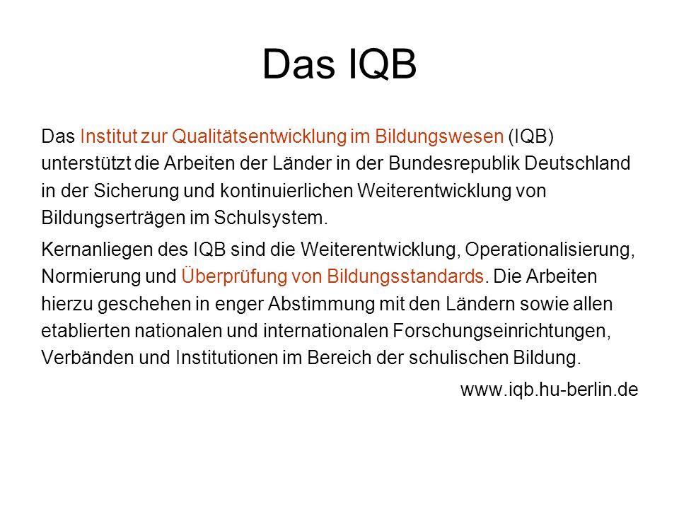 Das IQB Das Institut zur Qualitätsentwicklung im Bildungswesen (IQB) unterstützt die Arbeiten der Länder in der Bundesrepublik Deutschland in der Sicherung und kontinuierlichen Weiterentwicklung von Bildungserträgen im Schulsystem.