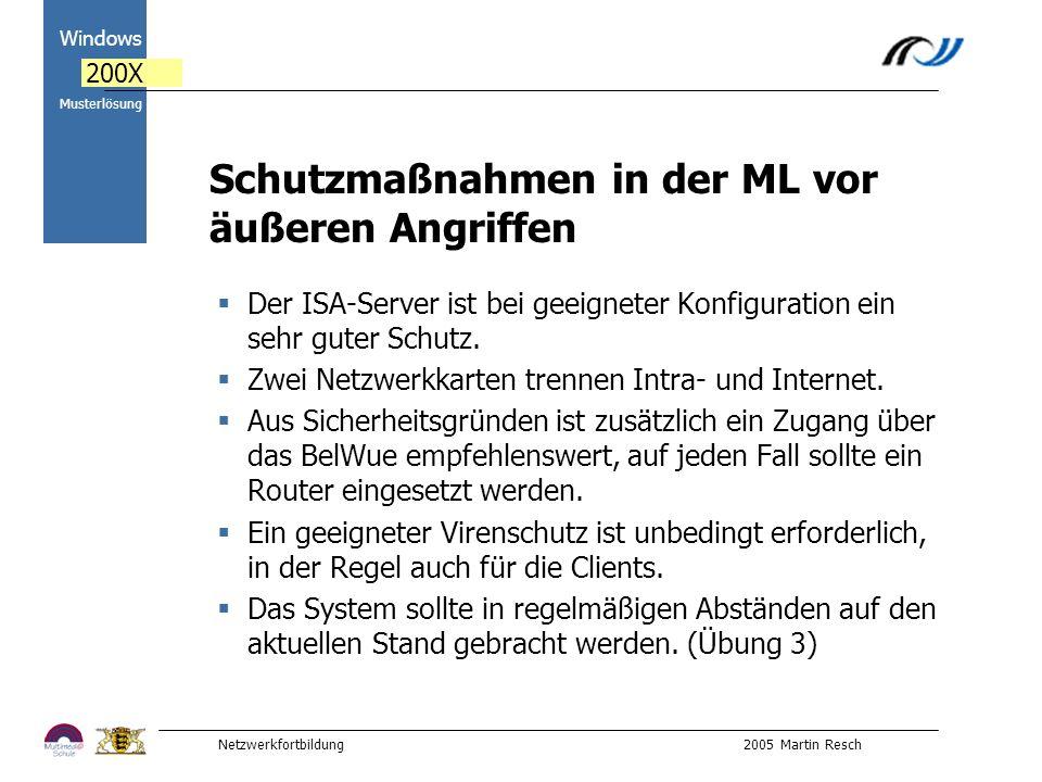 Netzwerkfortbildung 2005 Martin Resch 2000 Windows 200X Musterlösung Schutzmaßnahmen in der ML vor äußeren Angriffen Der ISA-Server ist bei geeigneter Konfiguration ein sehr guter Schutz.