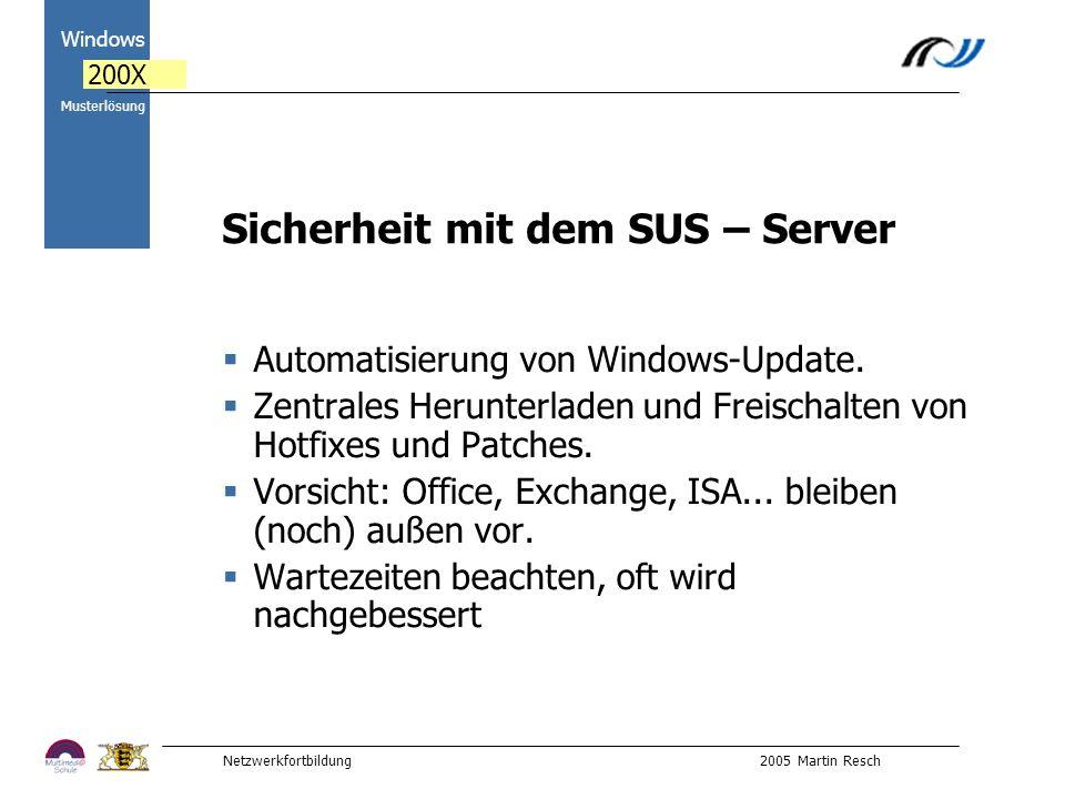 Netzwerkfortbildung 2005 Martin Resch 2000 Windows 200X Musterlösung Sicherheit mit dem SUS – Server Automatisierung von Windows-Update.