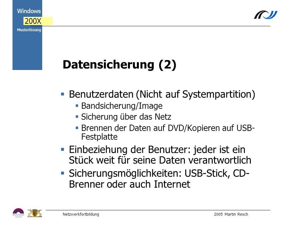 Netzwerkfortbildung 2005 Martin Resch 2000 Windows 200X Musterlösung Datensicherung (2) Benutzerdaten (Nicht auf Systempartition) Bandsicherung/Image Sicherung über das Netz Brennen der Daten auf DVD/Kopieren auf USB- Festplatte Einbeziehung der Benutzer: jeder ist ein Stück weit für seine Daten verantwortlich Sicherungsmöglichkeiten: USB-Stick, CD- Brenner oder auch Internet