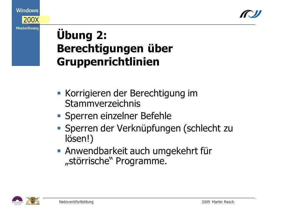 Netzwerkfortbildung 2005 Martin Resch 2000 Windows 200X Musterlösung Übung 2: Berechtigungen über Gruppenrichtlinien Korrigieren der Berechtigung im Stammverzeichnis Sperren einzelner Befehle Sperren der Verknüpfungen (schlecht zu lösen!) Anwendbarkeit auch umgekehrt für störrische Programme.