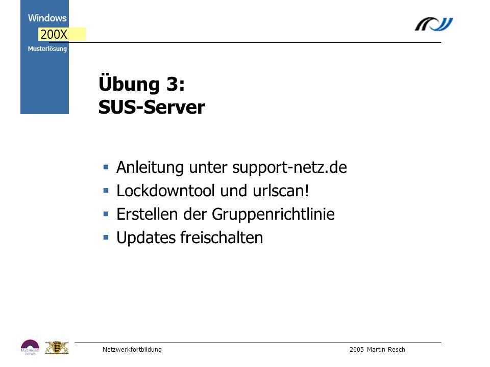 Netzwerkfortbildung 2005 Martin Resch 2000 Windows 200X Musterlösung Übung 3: SUS-Server Anleitung unter support-netz.de Lockdowntool und urlscan.