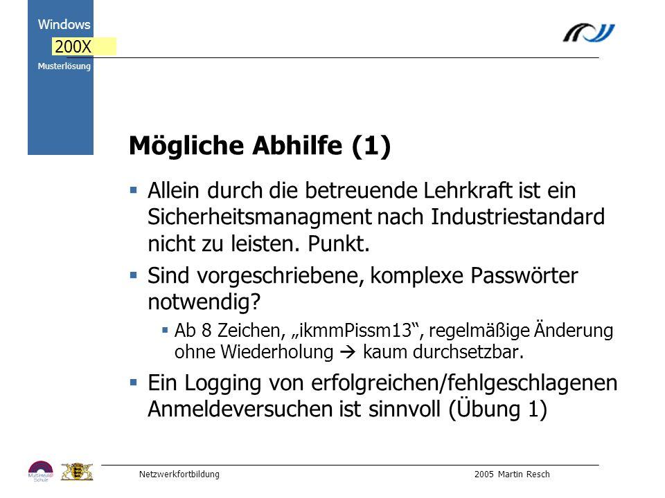 Netzwerkfortbildung 2005 Martin Resch 2000 Windows 200X Musterlösung Mögliche Abhilfe (1) Allein durch die betreuende Lehrkraft ist ein Sicherheitsmanagment nach Industriestandard nicht zu leisten.