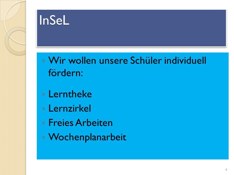 InSeL Wir wollen unsere Schüler individuell fördern: Lerntheke Lernzirkel Freies Arbeiten Wochenplanarbeit 4 InSeLInSeL