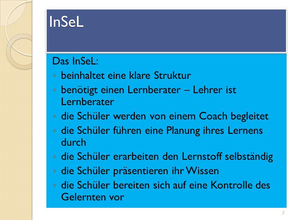 Das InSeL: beinhaltet eine klare Struktur benötigt einen Lernberater – Lehrer ist Lernberater die Schüler werden von einem Coach begleitet die Schüler