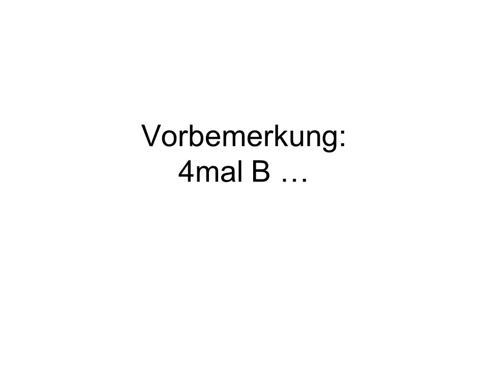 Vorbemerkung: 4mal B …