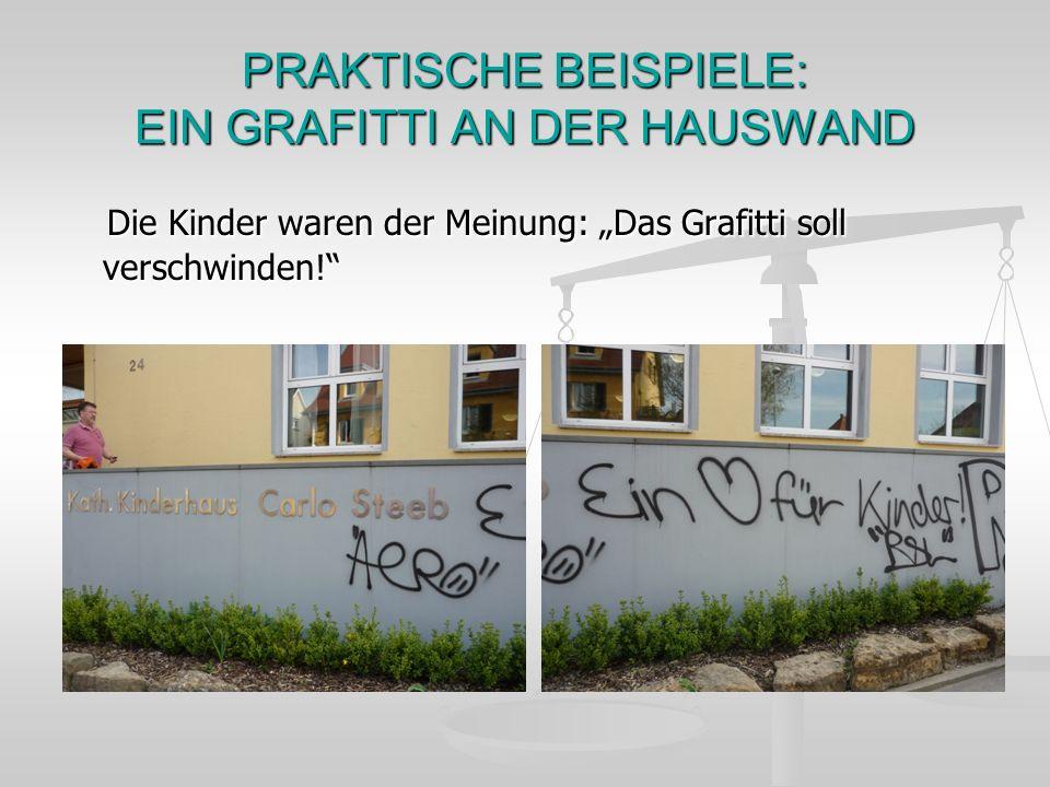 PRAKTISCHE BEISPIELE: EIN GRAFITTI AN DER HAUSWAND Die Kinder waren der Meinung: Das Grafitti soll verschwinden! Die Kinder waren der Meinung: Das Gra