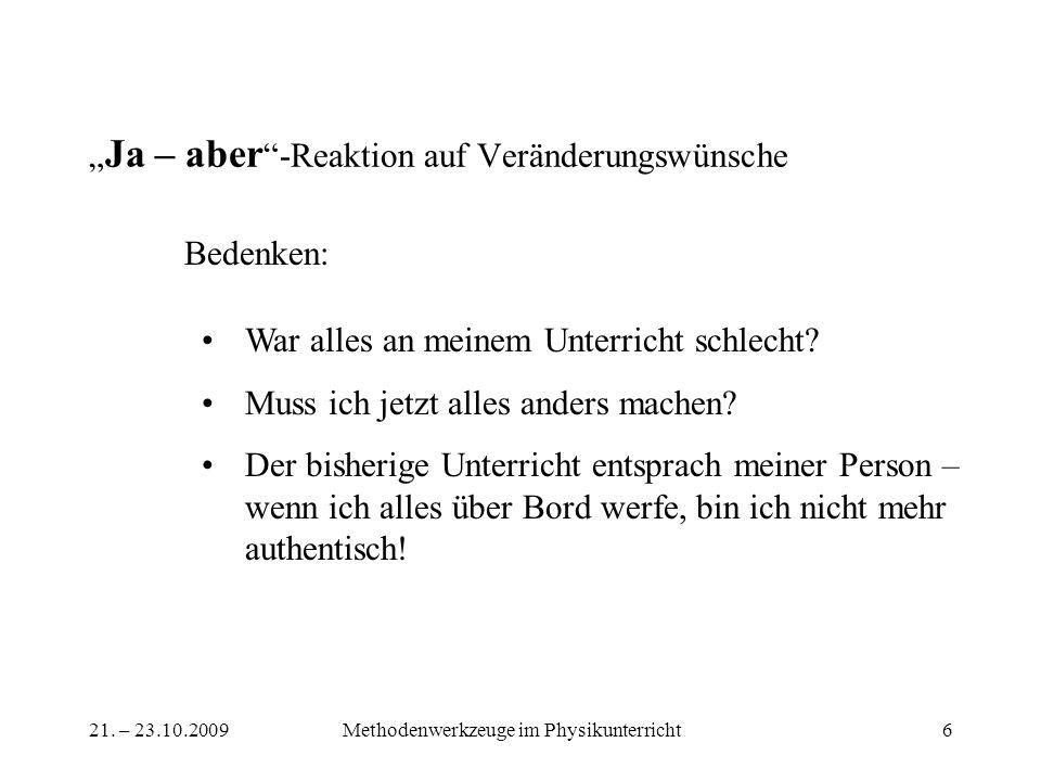 21. – 23.10.2009Methodenwerkzeuge im Physikunterricht6 Ja – aber -Reaktion auf Veränderungswünsche War alles an meinem Unterricht schlecht? Muss ich j