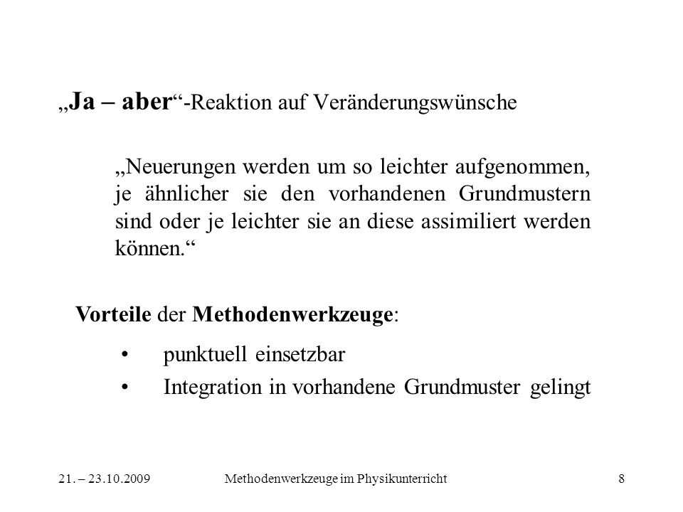 21. – 23.10.2009Methodenwerkzeuge im Physikunterricht8 Ja – aber -Reaktion auf Veränderungswünsche Neuerungen werden um so leichter aufgenommen, je äh