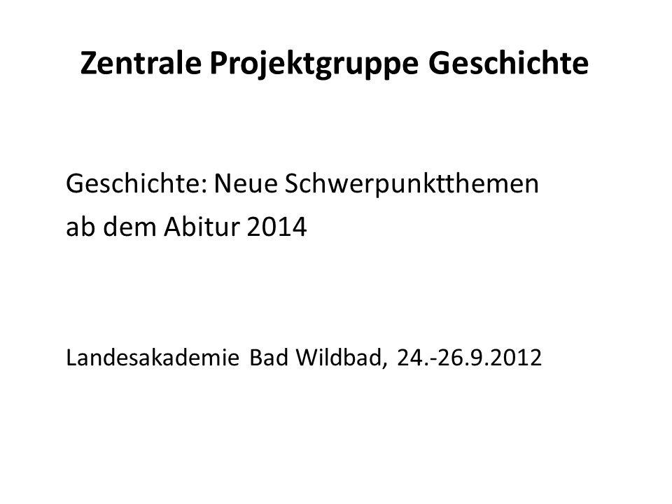 Zentrale Projektgruppe Geschichte Geschichte: Neue Schwerpunktthemen ab dem Abitur 2014 Landesakademie Bad Wildbad, 24.-26.9.2012