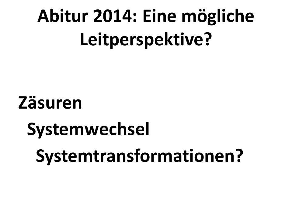 Abitur 2014: Eine mögliche Leitperspektive? Zäsuren Systemwechsel Systemtransformationen?