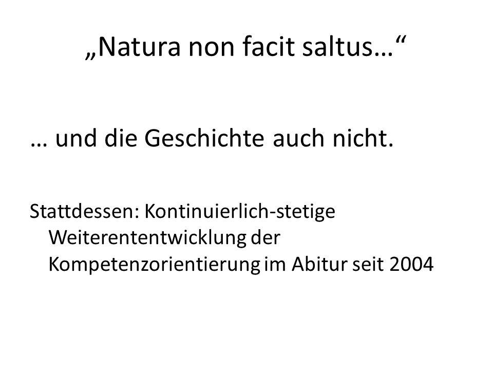 Natura non facit saltus… … und die Geschichte auch nicht. Stattdessen: Kontinuierlich-stetige Weiterententwicklung der Kompetenzorientierung im Abitur