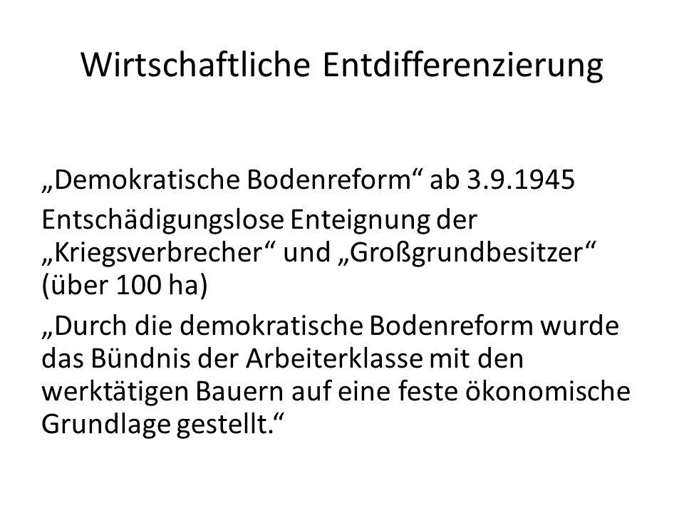 Wirtschaftliche Entdifferenzierung Demokratische Bodenreform ab 3.9.1945 Entschädigungslose Enteignung der Kriegsverbrecher und Großgrundbesitzer (übe