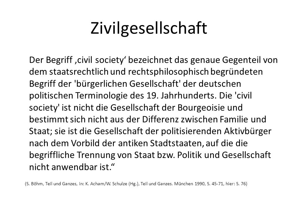 Zivilgesellschaft Der Begriff civil society bezeichnet das genaue Gegenteil von dem staatsrechtlich und rechtsphilosophisch begründeten Begriff der 'b
